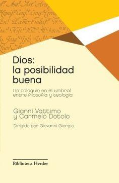 Dios : la posibilidad buena: un coloquio en el umbral entre filosofía y teología / Gianni Vattimo, Carmelo Dotolo