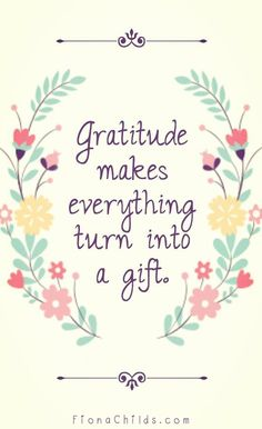 Gratitude makes everything turn into a gift.