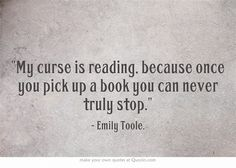My curse is reading, because once you pick up a book you can...