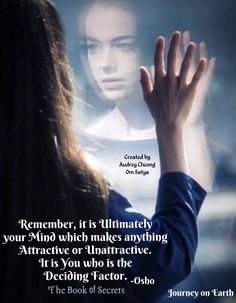 Remember, it is Ultimately your Mind which makes anything Attractive or Unattractive. It is You who is the Deciding Factor. -Osho The Book of Secrets
