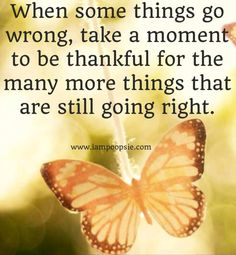 When Some Things Go Wrong, Take A Moment To Be Thankful For The Many More Things That Are Still Going Right