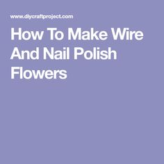 How To Make Wire And Nail Polish Flowers