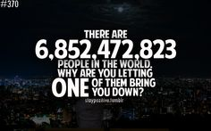 There are LOTs of people in the world.  Why are you letting ONE of them bring you down?