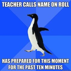 Socially Awkward Penguin prepares to answer roll call...then has to correct teacher for calling me wrong name