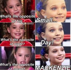I love dance moms and love you on the show you guys seem so nice love you whoever is on the show !!! But I thought Mackenzie was smart right?? Haha!!!