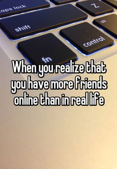 """When you realize that you have more friends online than in real life"" Real life: 3 Internet: I guess its tied XD but then again, I haven't seen one in over three years, one I barely ever see, and the other only two or so times a week Internet Friends Quotes, Friend Memes, Best Friend Quotes, Online Friendship, Friendship Day Quotes, Friends Are Like, Real Friends, Whisper Quotes, Whisper Confessions"