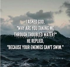 "I asked Go, ""Why are you taking me through troubled water?"" He replied, ""Because your enemies can't swim."""