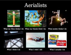 lol it took ONE day... and the what I think I do and what I actually do are incredibly accurate lol (Aerialist Meme)