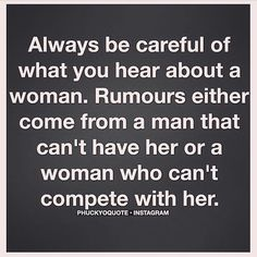 ✿Always be careful of what you hear about a woman. Rumours either come from a man that can't have her or a woman who can't compete with her.✿