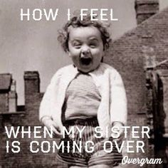 How I feel when my sister visits!