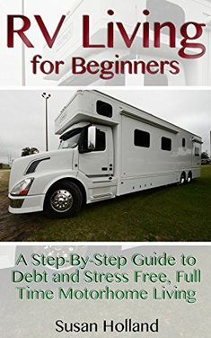 RV Living for Beginners: A Step-By-Step Guide to Debt and Stress Free, Full Time Motorhome Living: (RV Living Full Time, Motorhome Living, Debt Free Retirement, ... Tips Secrets) (Simple RV Living, Hacks) by [Holland, Susan]