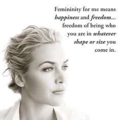 """""""Femininity for me means happiness and freedom ... freedom of being who you are in whatever shake or size you come in."""" ~ Kate Winslet"""
