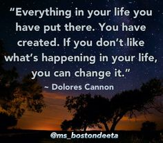 Everything in your life you have put there...Dolores Cannon