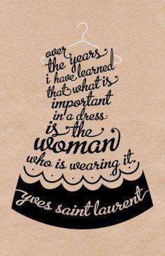 A lo largo de los anos he aprendido que lo mas importante de un vestido es la mujer que lo lleva puesto.