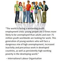 """""""The world is facing a worsening youth employment crisis: young people are 3 times more likely to be unemployed than adults and over 75 million youth worldwide are looking for work."""" ILO (picture is from savetheyouthnow.com and quote from www.ilo.org)"""