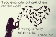 """""""If you emanate loving-kindness into the world, it changes every relationship.""""- Eckhart Tolle"""