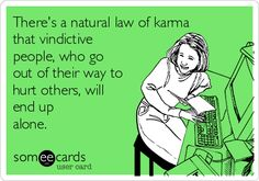 Free, Honest Pop-ups Ecard: There's a natural law of karma that vindictive people, who go out of their way to hurt others, will end up alone.