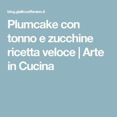 Plumcake con tonno e zucchine ricetta veloce | Arte in Cucina