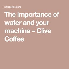 The importance of water and your machine – Clive Coffee