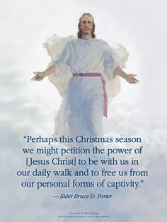 "LDS from Elder Bruce D. Porter: ""Perhaps this Christmas season we might petition the power of [Jesus Christ] to be with us in our daily walk and to free us from our personal forms of captivity. Gospel Quotes, Mormon Quotes, Christ Quotes, Church Quotes, Lds Quotes, Religious Quotes, Uplifting Quotes, Lds Memes, Peace Quotes"