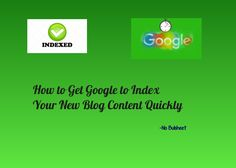 How to Get Google to Index Your New Blog Content Quickly