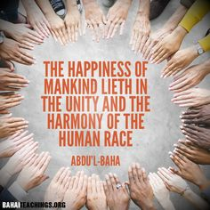 The happiness of mankind lieth in the unity and the harmony of the human race.