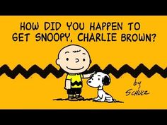 How Did You Happen to Get Snoopy, Charlie Brown? - A Peanuts Cartoon A fanmade Peanuts cartoon about the true story of Charlie Brown and Snoopy based on a strip written by Charles M. Schulz and using his wonderful characters.  I decided to create this animation because there isn't any canonical adaptation about the adoption of Snoopy. I just wanted to bring THE REAL STORY to the screen