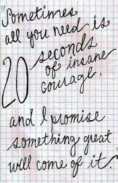Sometimes all you need is 20 seconds of insane courage and I promise something great will come of it