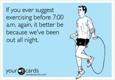 If you ever suggest exercising before 7:00 a.m. again, it better be because we've been out all night.