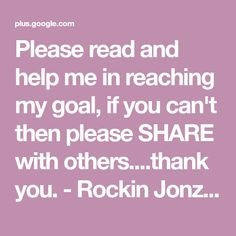 Please read and help me in reaching my goal, if you can't then please SHARE with others....thank you. - Rockin Jonz - Google+