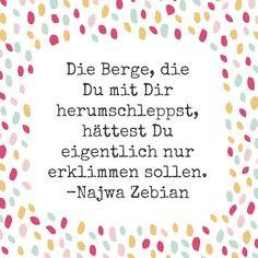 Die Berge, die Du mit Dir herumschleppst, hättest Du eigentlich nur erklimmen sollen. Najwa Zebian.