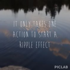 The actions of one person might just be a drop in the ocean and might account for almost nothing, especially when considering the larger picture. But what those actions can do is that they can produce ripple effect and there's a lot that a ripple effect can do.