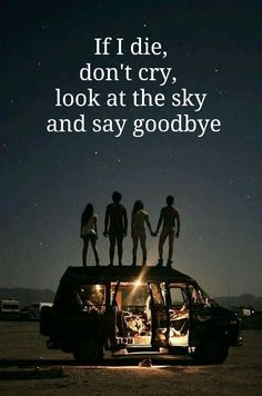 If I die, don't cry,  look at the sky and say goodbye