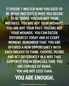 You are adequate.  God does not make mistakes.  You are unique and He made you the way He wanted you to use you just the way He made you to be, not the way you desire to be.  But most of all, know that your past does not define you.  Your hurts does not define you.  Your disappointments does not define you.  There is uniqueness in you.  There is greatness in you.