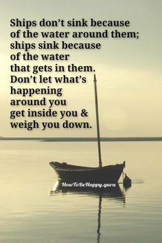 Ships don't sink because  of the water around them;  ships sink because  of the water  that gets in them.  Don't let what's  happening  around you  get inside you &  weigh you down.