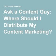 Ask a Content Guy: Where Should I Distribute My Content Marketing?