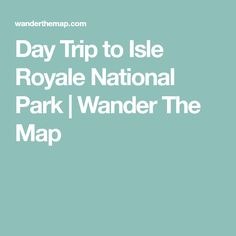 Isle Royale National Park just got back today from doing the