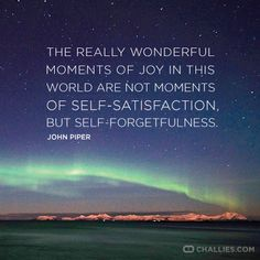 """""""The really wonderful moments of joy in this world are not moments of self-satisfaction but self-forgetfulness."""" (JohnPiper)"""