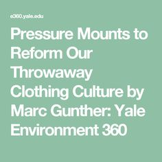 Pressure Mounts to Reform Our Throwaway Clothing Culture by Marc Gunther: Yale Environment 360
