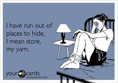 Funny Cry for Help Ecard: I have run out of places to hide, I mean store, my yarn.