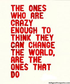 Be crazy, be the change