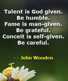 Talent is God-given. Be humble  Fame is man-given. Be grateful.  Conceit is self-given. Be careful.  ~John Wooden