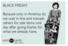 Black Friday: Trample others for sale items one day after being thankful for what we already have.