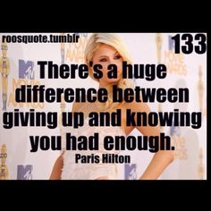 There's a huge difference between giving up and knowing you have had enough. - Paris Hilton (surprisingly wise quote)
