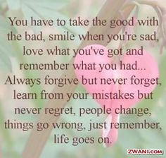 You have to take the good with the bad, smile when you're sad, love what you've got and remember what you had... Always forgive but never forget, learn from your mistakes but never regret, people change, things go wrong, just remember, life goes on.