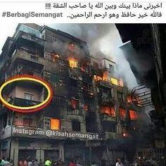 ALLAH lah sebaik-baik Penjaga . Kejadian ini terjadi di Mesir. Sebuah apartment 5 tingkat mulai terbakar hampir lewat tengah malam.  Semua penghuni bangunan tersebut sangat terkejut dan bergegas menyelamatkan diri masing-masing meninggalkan barang dalam rumah mereka sehelai sepinggang dan menyaksikan api dgn maraknya menjilat hampir semua rumah dibangunan tersebut. . Saat terbit matahari bangunan itu masih juga  terbakar (lihat gambar). Masing-masing melihat kediaman mereka dan barang yg di…
