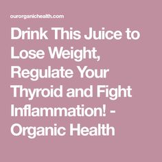 Drink This Juice to Lose Weight, Regulate Your Thyroid and Fight Inflammation! - Organic Health