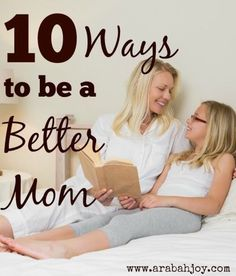 10 Ways to be a Better Mom; Practical Parenting Tips and Inspiration for the mom who wants to be the best she can be. You'll be surprised at how easy this is!