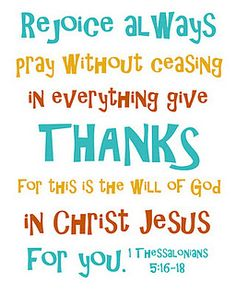 """My newest favorite verse - 1 Thessalonians 5:16-18: """" Rejoice always,  pray without ceasing, in everything give thanks; for this is the will of God in Christ Jesus for you."""""""