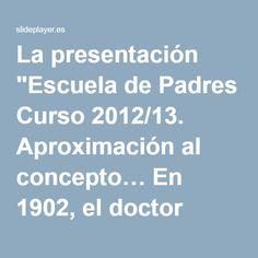 """La presentación """"Escuela de Padres Curso 2012/13. Aproximación al concepto… En 1902, el doctor George Still, pediatra inglés, observó en algunos niños: -se movían sin."""""""